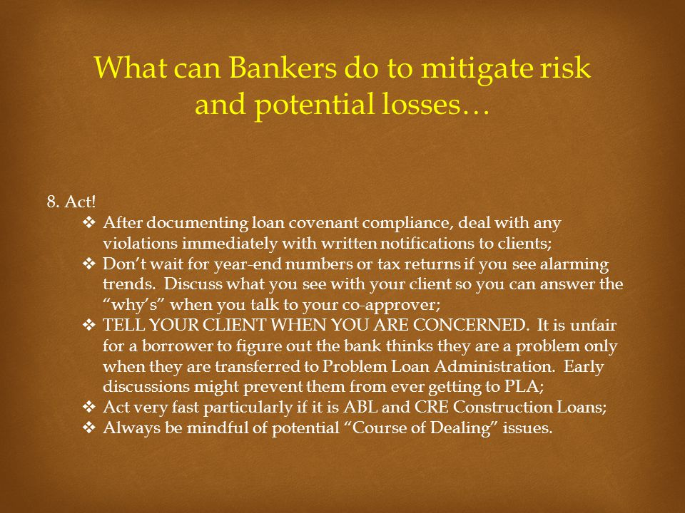 What can Bankers do to mitigate risk and potential losses… 8. Act!  After documenting loan covenant compliance, deal with any violations immediately
