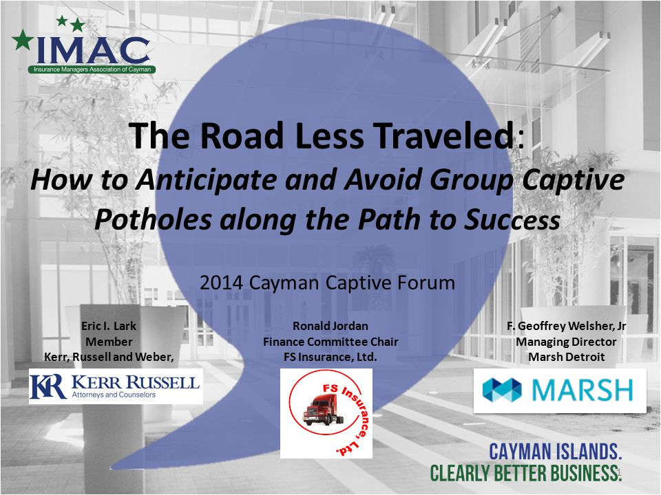 The Road Less Traveled: How to Anticipate and Avoid Group Captive Potholes along the Path to Suc cess 2014 Cayman Captive Forum Eric I.