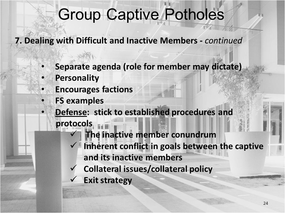 24 Separate agenda (role for member may dictate) Personality Encourages factions FS examples Defense: stick to established procedures and protocols The inactive member conundrum Inherent conflict in goals between the captive and its inactive members Collateral issues/collateral policy Exit strategy Group Captive Potholes 7.