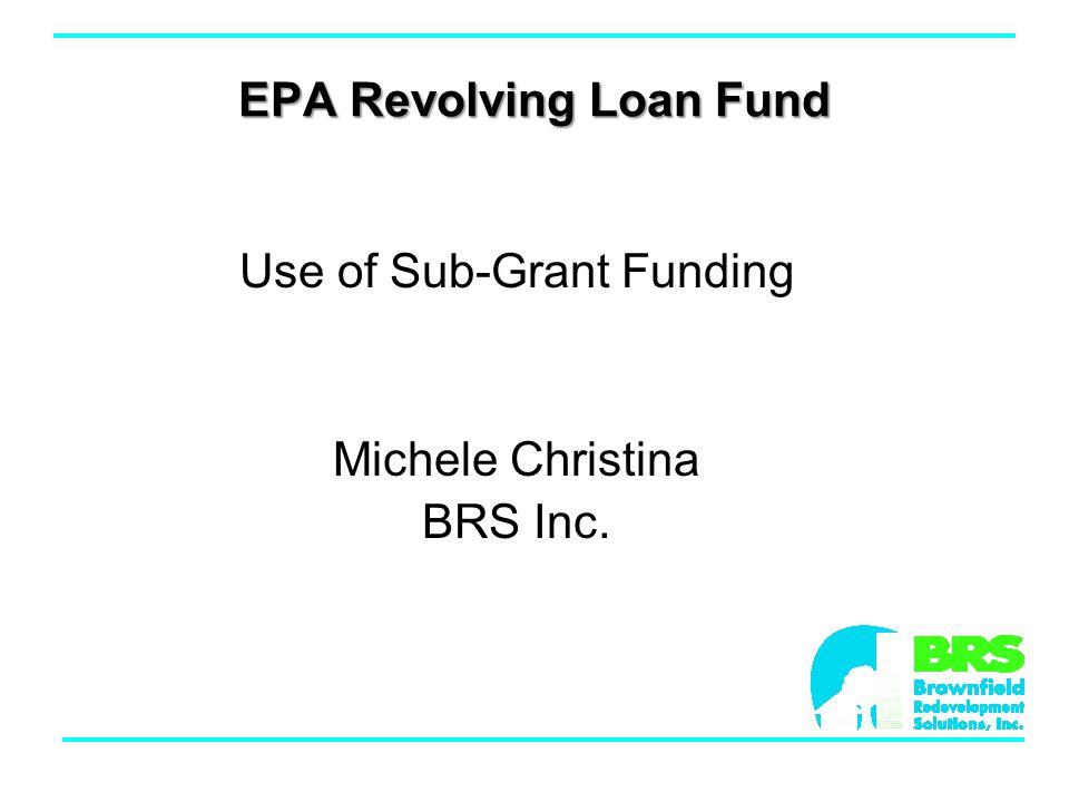 EPA Revolving Loan Fund Use of Sub-Grant Funding Michele Christina BRS Inc.