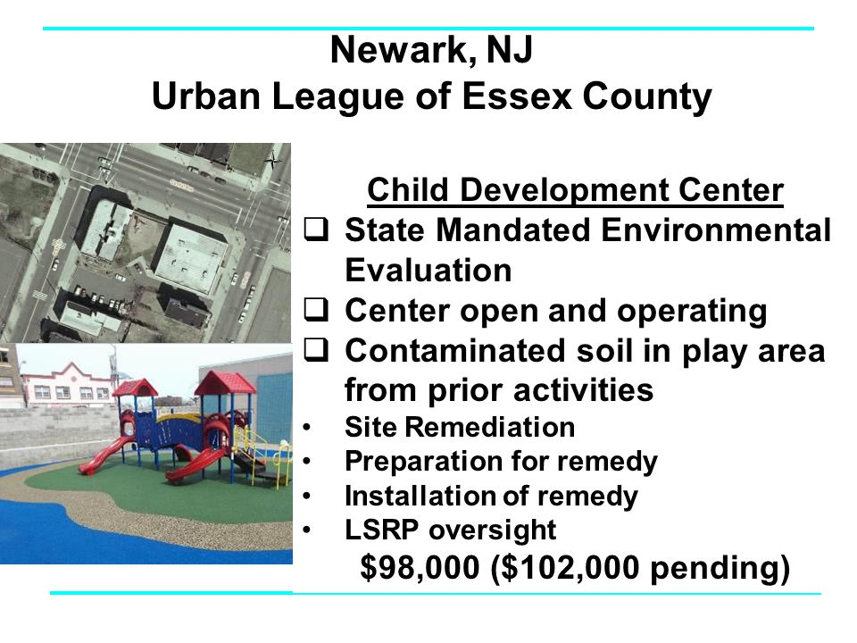 Newark, NJ Urban League of Essex County Child Development Center  State Mandated Environmental Evaluation  Center open and operating  Contaminated soil in play area from prior activities Site Remediation Preparation for remedy Installation of remedy LSRP oversight $98,000 ($102,000 pending)