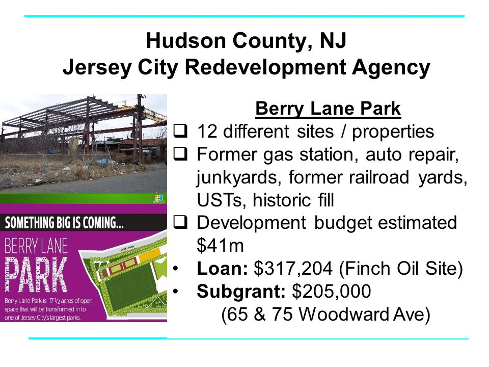 Hudson County, NJ Jersey City Redevelopment Agency Berry Lane Park  12 different sites / properties  Former gas station, auto repair, junkyards, former railroad yards, USTs, historic fill  Development budget estimated $41m Loan: $317,204 (Finch Oil Site) Subgrant: $205,000 (65 & 75 Woodward Ave)