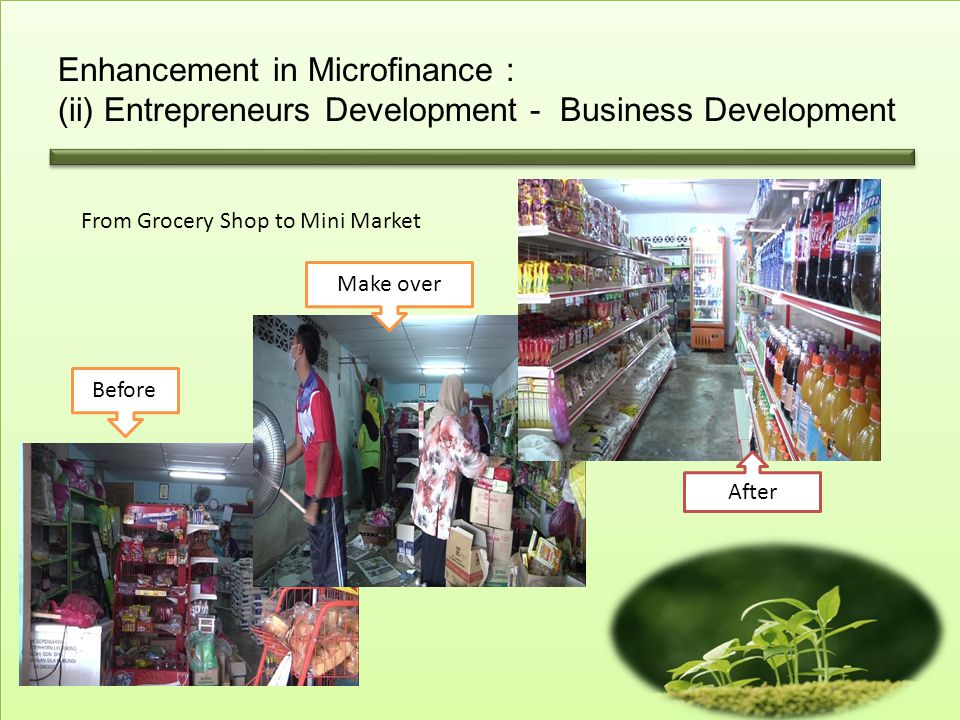Enhancement in Microfinance : (ii) Entrepreneurs Development - Business Development From Grocery Shop to Mini Market Before Make over After