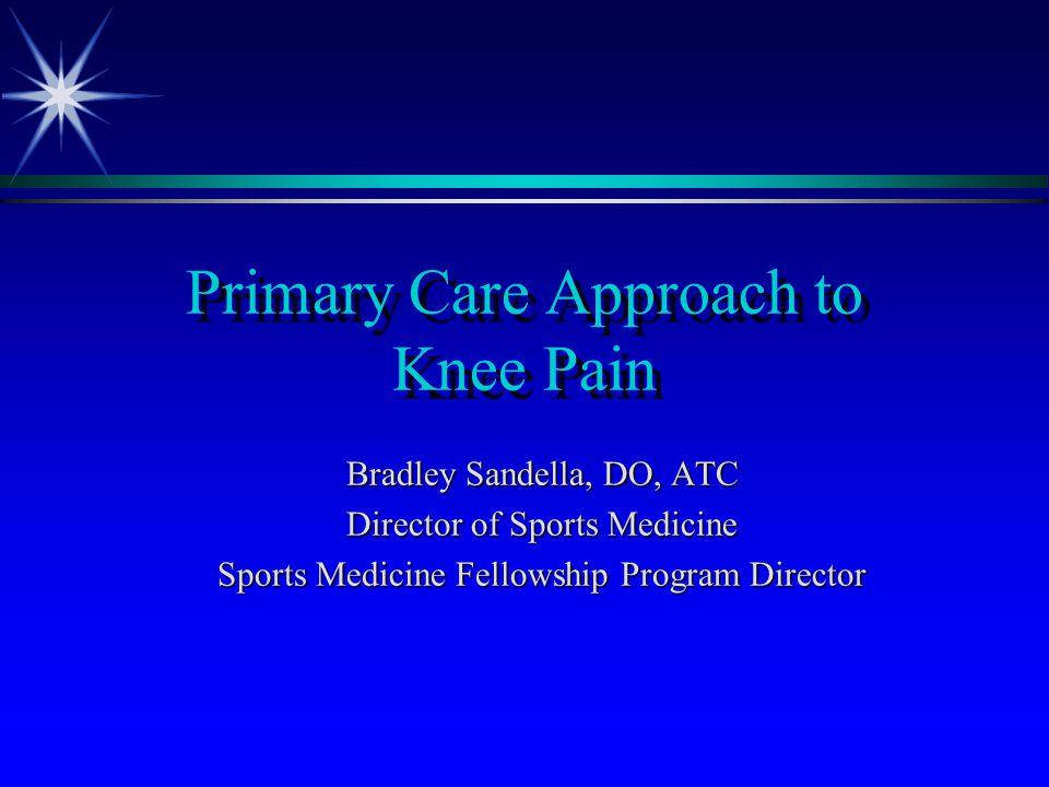 Primary Care Approach to Knee Pain Bradley Sandella, DO, ATC Director of Sports Medicine Sports Medicine Fellowship Program Director