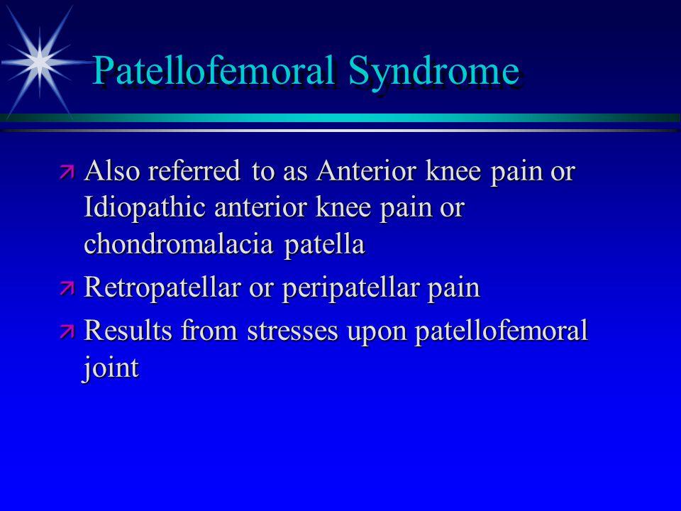 Patellofemoral Syndrome ä Also referred to as Anterior knee pain or Idiopathic anterior knee pain or chondromalacia patella ä Retropatellar or peripat