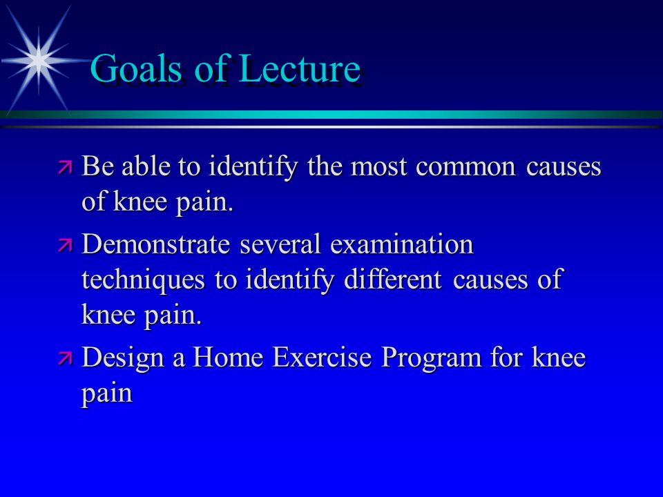 Goals of Lecture ä Be able to identify the most common causes of knee pain. ä Demonstrate several examination techniques to identify different causes
