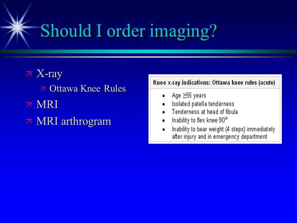 Should I order imaging? ä X-ray ä Ottawa Knee Rules ä MRI ä MRI arthrogram