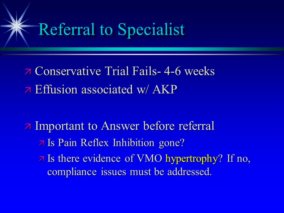 Referral to Specialist ä Conservative Trial Fails- 4-6 weeks ä Effusion associated w/ AKP ä Important to Answer before referral ä Is Pain Reflex Inhib