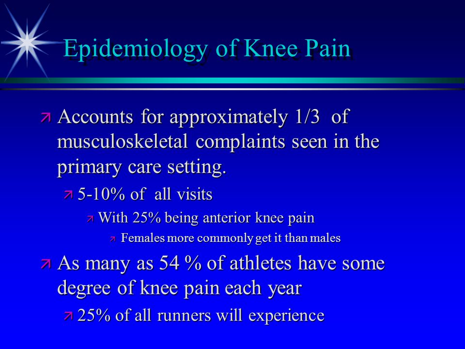 Epidemiology of Knee Pain ä Accounts for approximately 1/3 of musculoskeletal complaints seen in the primary care setting. ä 5-10% of all visits ä Wit
