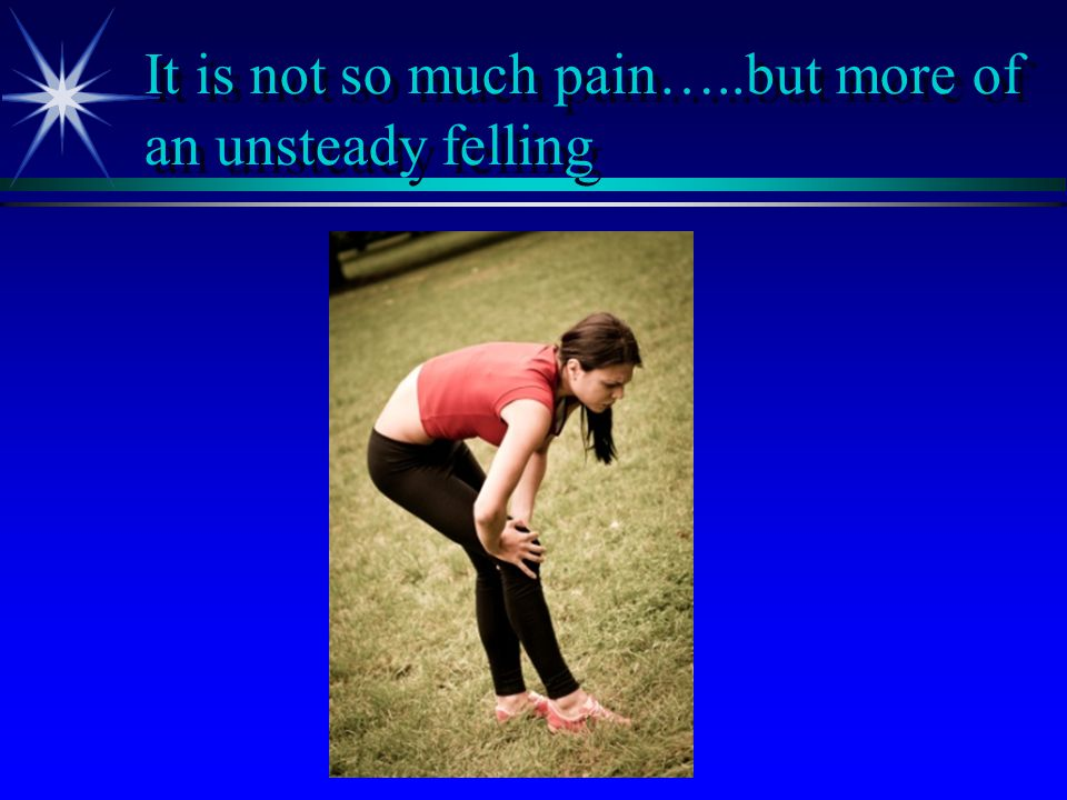 It is not so much pain…..but more of an unsteady felling