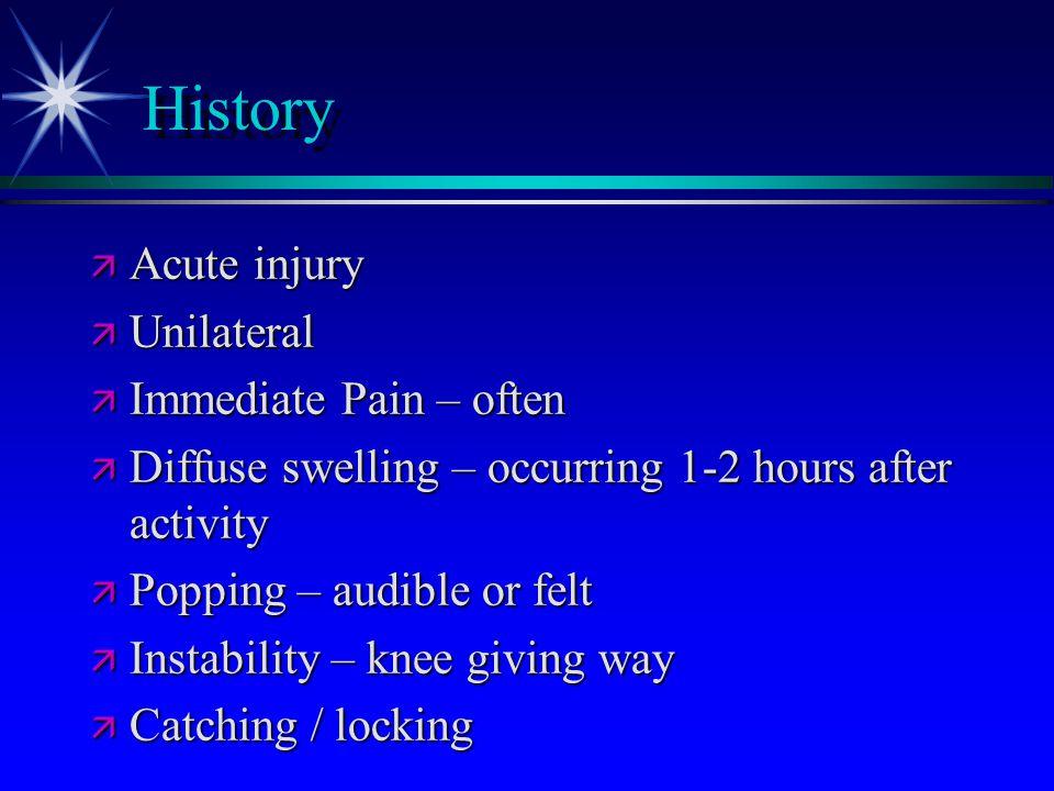 History ä Acute injury ä Unilateral ä Immediate Pain – often ä Diffuse swelling – occurring 1-2 hours after activity ä Popping – audible or felt ä Ins