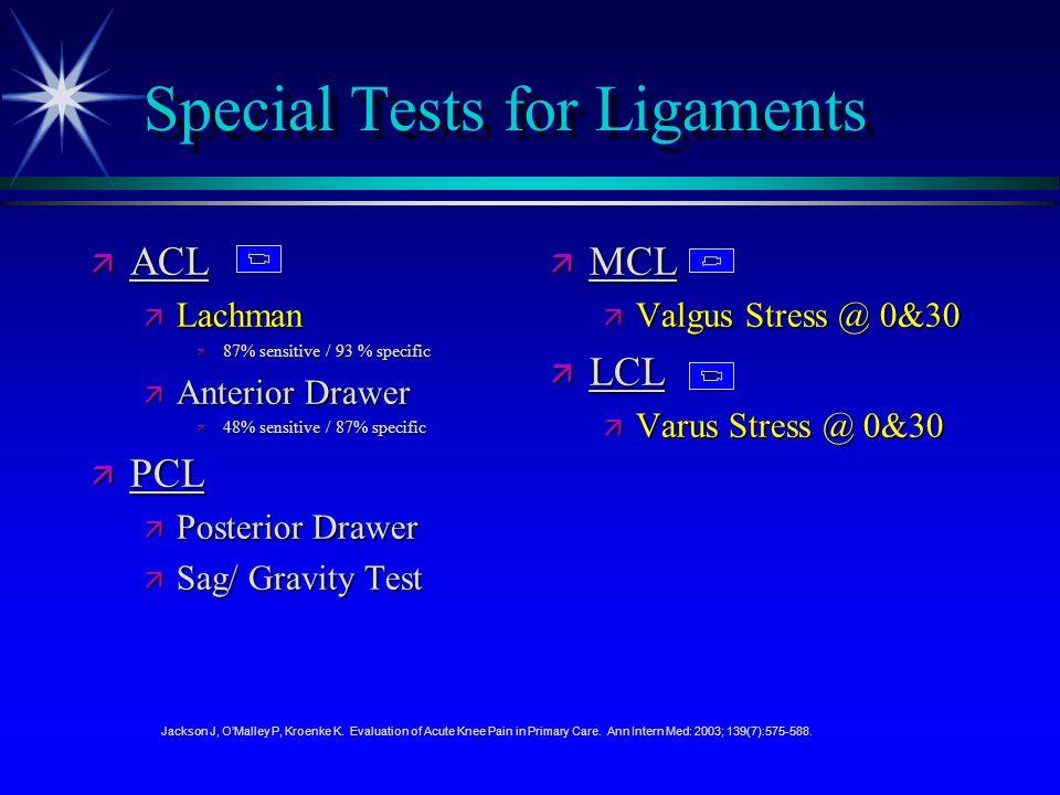 Special Tests for Ligaments ä ACL ä Lachman ä 87% sensitive / 93 % specific ä Anterior Drawer ä 48% sensitive / 87% specific ä PCL ä Posterior Drawer