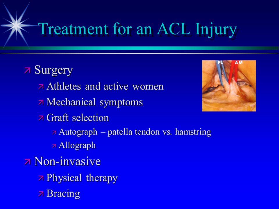 Treatment for an ACL Injury ä Surgery ä Athletes and active women ä Mechanical symptoms ä Graft selection ä Autograph – patella tendon vs. hamstring ä