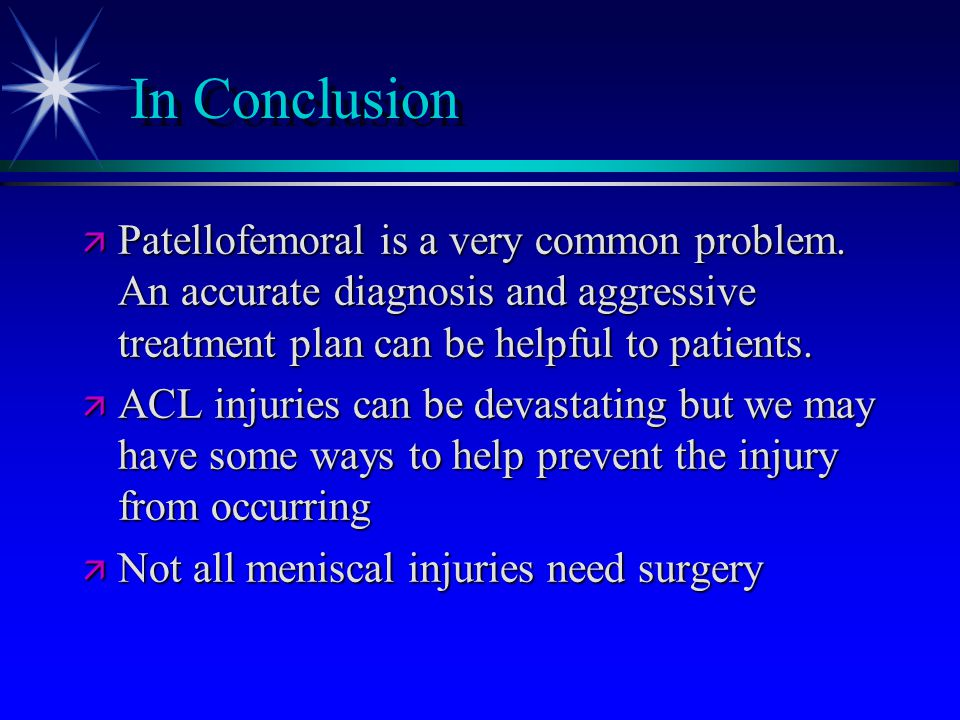 In Conclusion ä Patellofemoral is a very common problem. An accurate diagnosis and aggressive treatment plan can be helpful to patients. ä ACL injurie