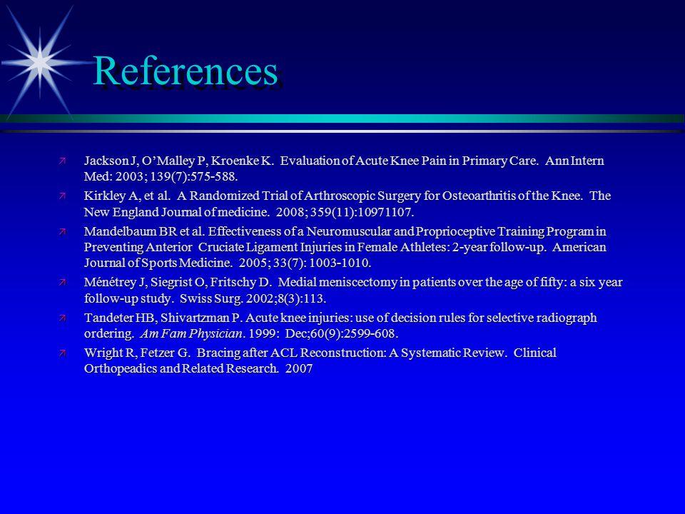 References ä Jackson J, O'Malley P, Kroenke K. Evaluation of Acute Knee Pain in Primary Care. Ann Intern Med: 2003; 139(7):575-588. ä Kirkley A, et al