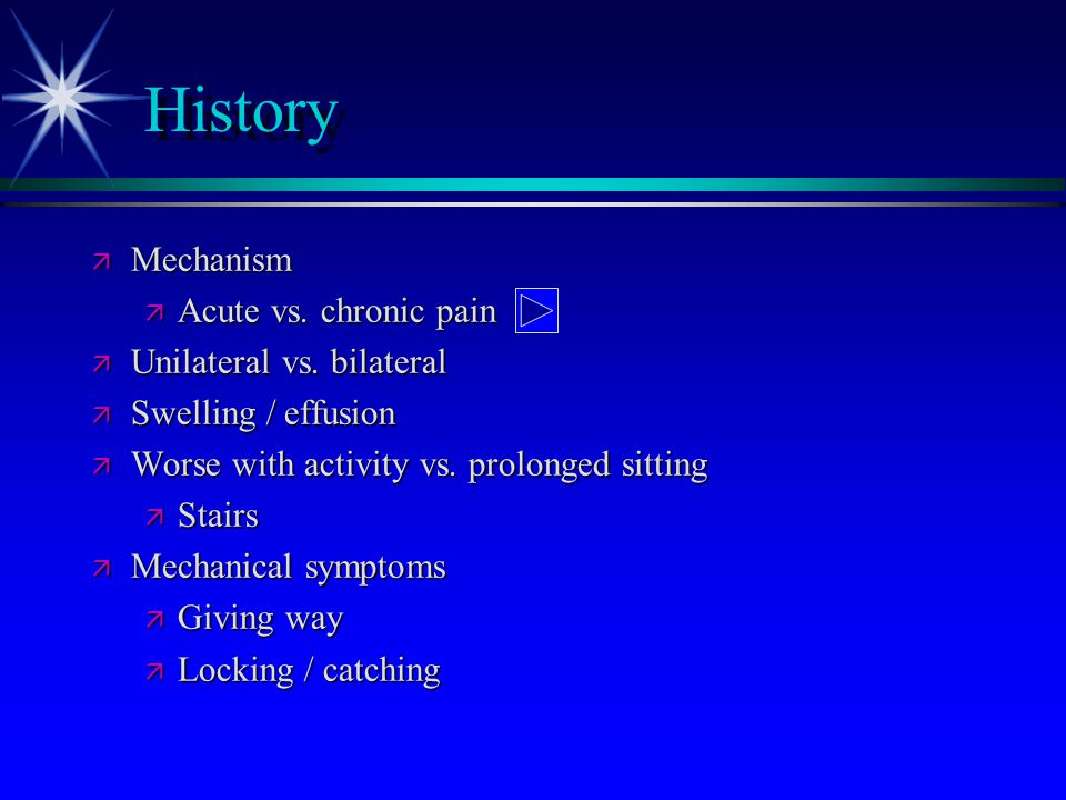 History ä Mechanism ä Acute vs. chronic pain ä Unilateral vs. bilateral ä Swelling / effusion ä Worse with activity vs. prolonged sitting ä Stairs ä M
