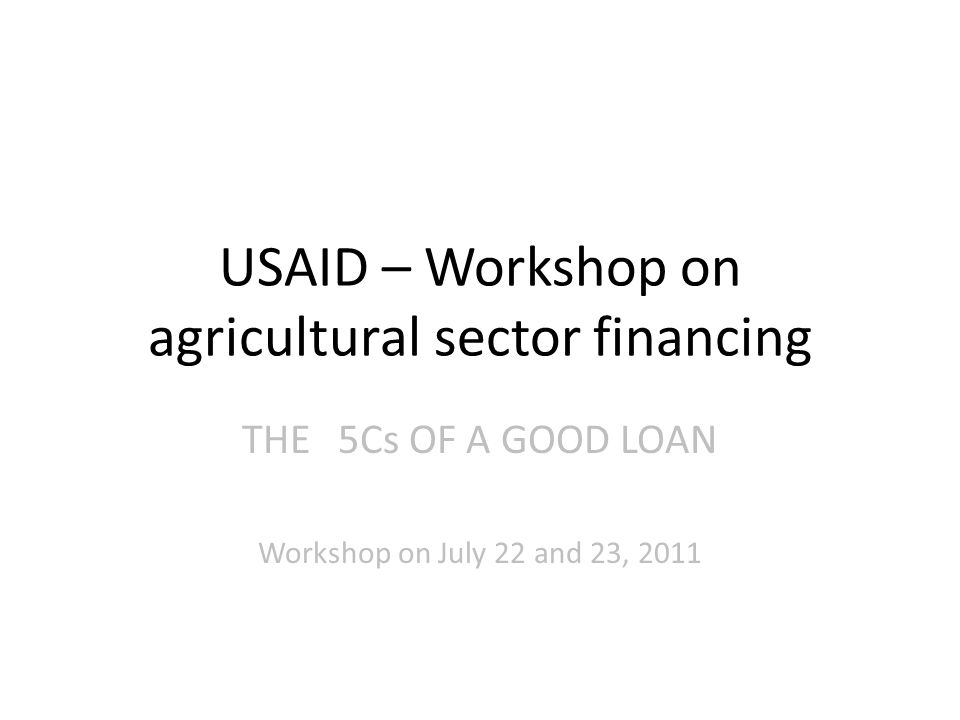 USAID – Workshop on agricultural sector financing THE5Cs OF A GOOD LOAN Workshop on July 22 and 23, 2011