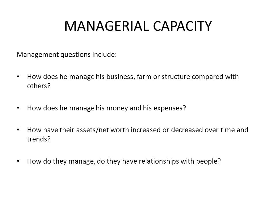 MANAGERIAL CAPACITY Management questions include: How does he manage his business, farm or structure compared with others.