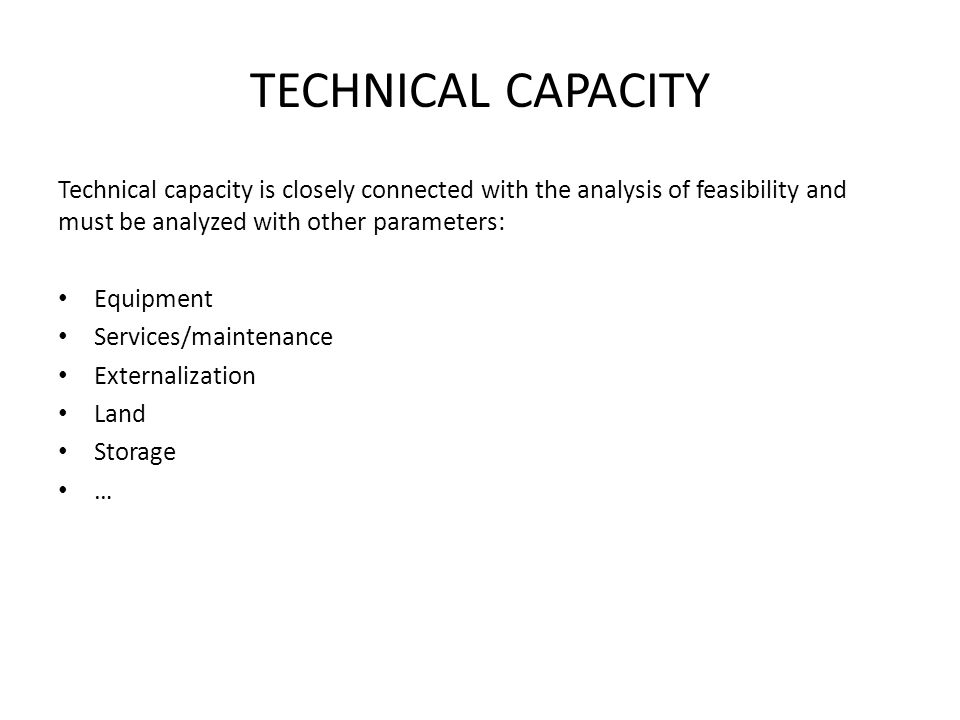 TECHNICAL CAPACITY Technical capacity is closely connected with the analysis of feasibility and must be analyzed with other parameters: Equipment Services/maintenance Externalization Land Storage …