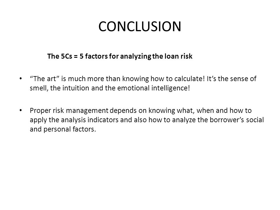 CONCLUSION The 5Cs = 5 factors for analyzing the loan risk The art is much more than knowing how to calculate.