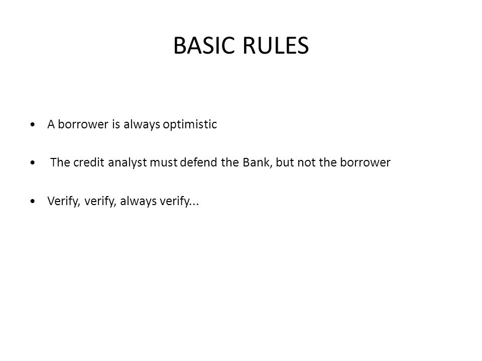 BASIC RULES A borrower is always optimistic The credit analyst must defend the Bank, but not the borrower Verify, verify, always verify...