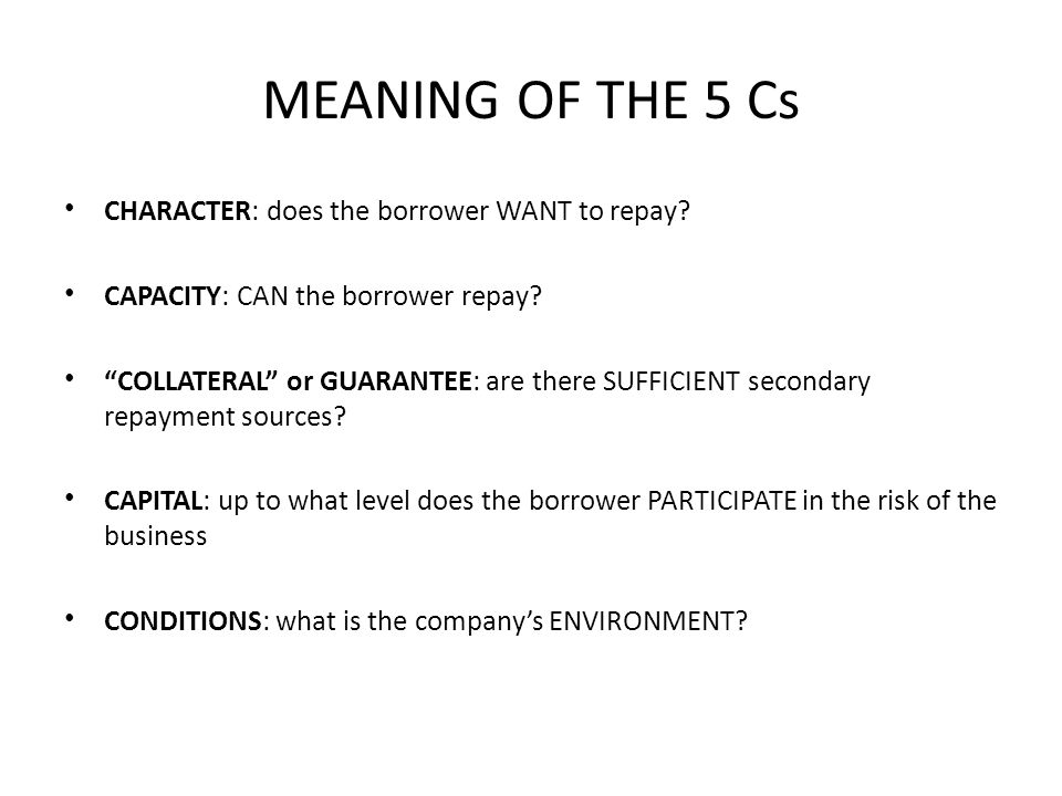 MEANING OF THE 5 Cs CHARACTER: does the borrower WANT to repay.