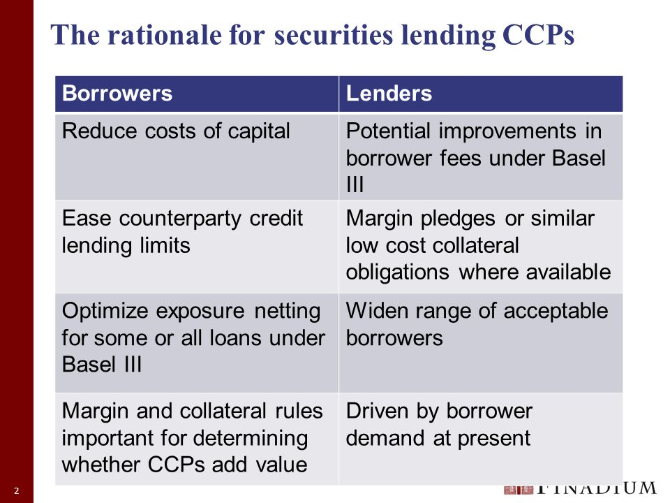 2 The rationale for securities lending CCPs BorrowersLenders Reduce costs of capitalPotential improvements in borrower fees under Basel III Ease counterparty credit lending limits Margin pledges or similar low cost collateral obligations where available Optimize exposure netting for some or all loans under Basel III Widen range of acceptable borrowers Margin and collateral rules important for determining whether CCPs add value Driven by borrower demand at present