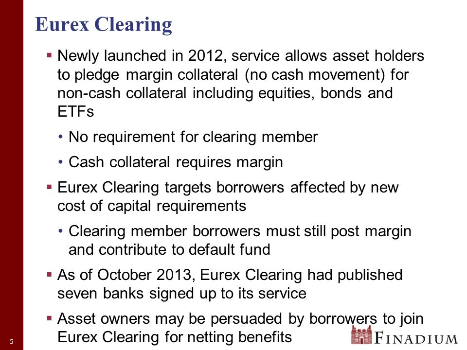 5 Eurex Clearing  Newly launched in 2012, service allows asset holders to pledge margin collateral (no cash movement) for non-cash collateral including equities, bonds and ETFs No requirement for clearing member Cash collateral requires margin  Eurex Clearing targets borrowers affected by new cost of capital requirements Clearing member borrowers must still post margin and contribute to default fund  As of October 2013, Eurex Clearing had published seven banks signed up to its service  Asset owners may be persuaded by borrowers to join Eurex Clearing for netting benefits