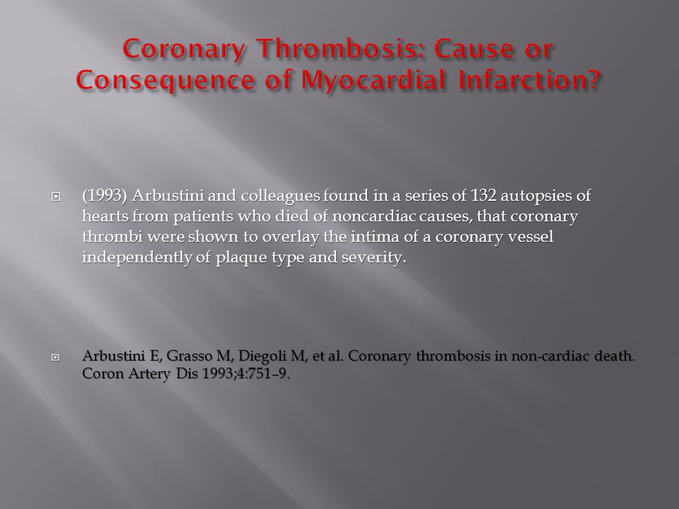  (1993) Arbustini and colleagues found in a series of 132 autopsies of hearts from patients who died of noncardiac causes, that coronary thrombi were shown to overlay the intima of a coronary vessel independently of plaque type and severity.