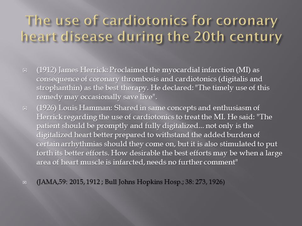  (1912) James Herrick: Proclaimed the myocardial infarction (MI) as consequence of coronary thrombosis and cardiotonics (digitalis and strophanthin) as the best therapy.