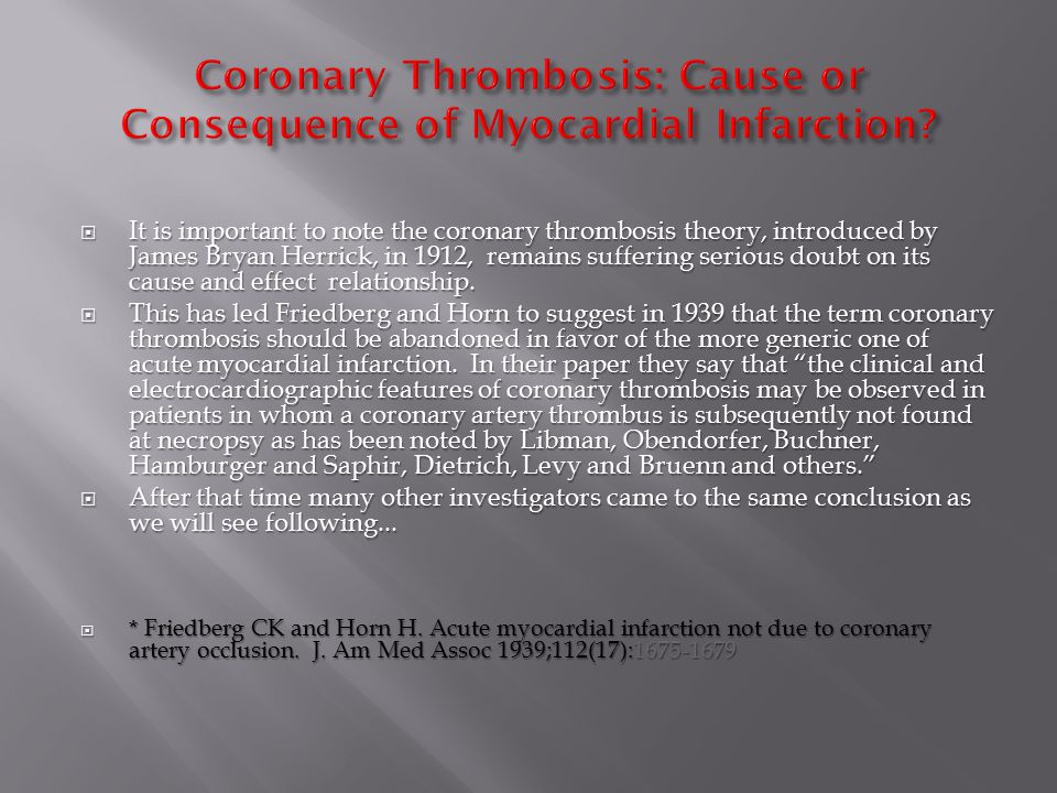 It is important to note the coronary thrombosis theory, introduced by James Bryan Herrick, in 1912, remains suffering serious doubt on its cause and effect relationship.