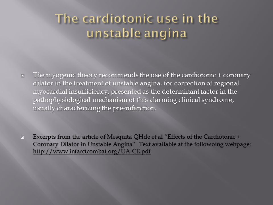  The myogenic theory recommends the use of the cardiotonic + coronary dilator in the treatment of unstable angina, for correction of regional myocardial insufficiency, presented as the determinant factor in the pathophysiological mechanism of this alarming clinical syndrome, usually characterizing the pre-infarction.