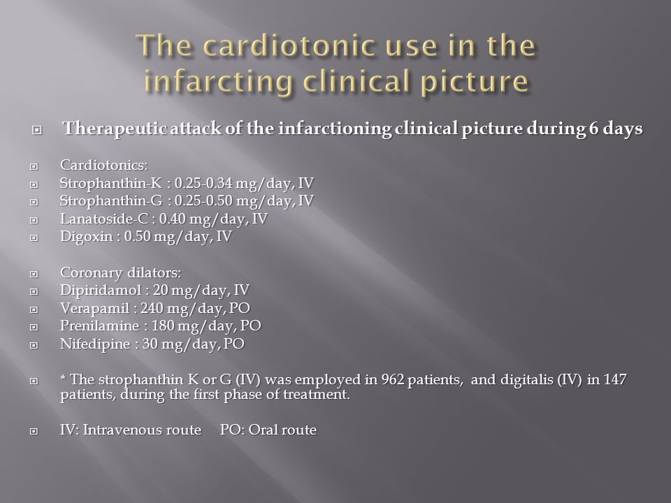  Therapeutic attack of the infarctioning clinical picture during 6 days  Cardiotonics:  Strophanthin-K : 0.25-0.34 mg/day, IV  Strophanthin-G : 0.25-0.50 mg/day, IV  Lanatoside-C : 0.40 mg/day, IV  Digoxin : 0.50 mg/day, IV  Coronary dilators:  Dipiridamol : 20 mg/day, IV  Verapamil : 240 mg/day, PO  Prenilamine : 180 mg/day, PO  Nifedipine : 30 mg/day, PO  * The strophanthin K or G (IV) was employed in 962 patients, and digitalis (IV) in 147 patients, during the first phase of treatment.