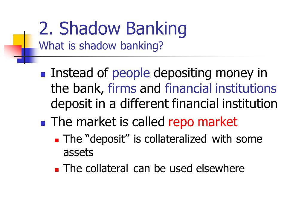 2. Shadow Banking What is shadow banking? Instead of people depositing money in the bank, firms and financial institutions deposit in a different fina