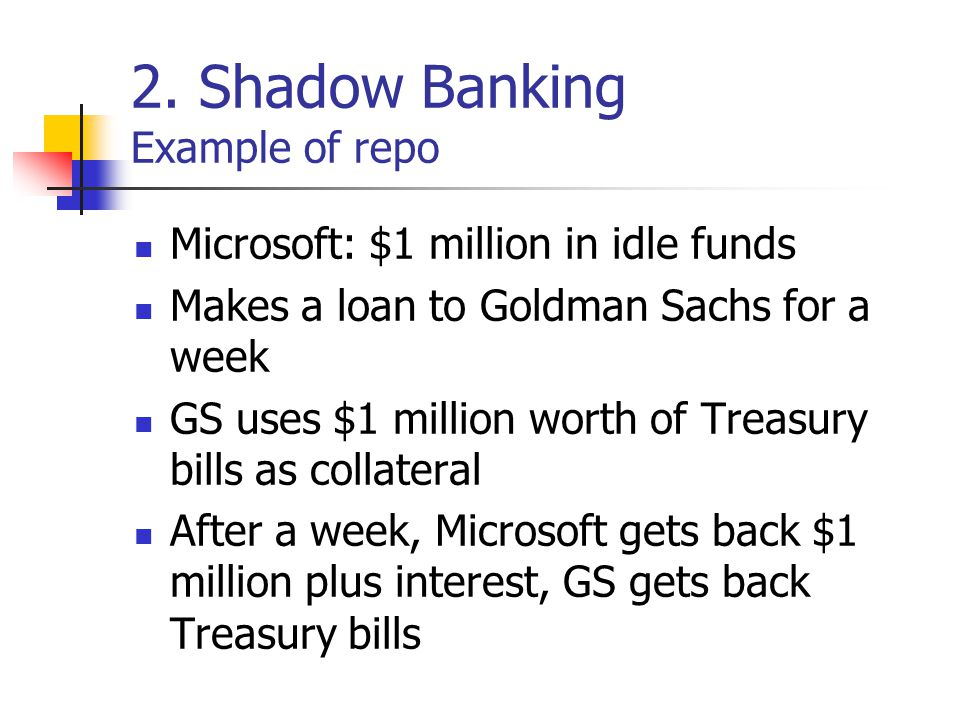 2. Shadow Banking Example of repo Microsoft: $1 million in idle funds Makes a loan to Goldman Sachs for a week GS uses $1 million worth of Treasury bi