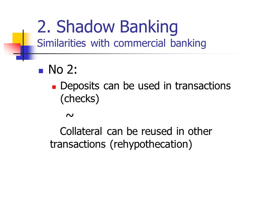 2. Shadow Banking Similarities with commercial banking No 2: Deposits can be used in transactions (checks) ~ Collateral can be reused in other transac