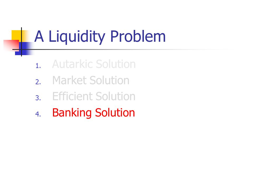 A Liquidity Problem 1. Autarkic Solution 2. Market Solution 3. Efficient Solution 4. Banking Solution