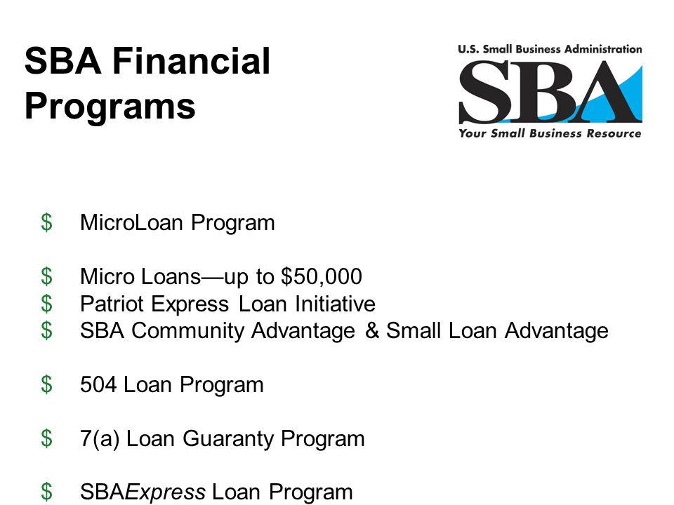 $MicroLoan Program $Micro Loans—up to $50,000 $Patriot Express Loan Initiative $SBA Community Advantage & Small Loan Advantage $504 Loan Program $7(a)