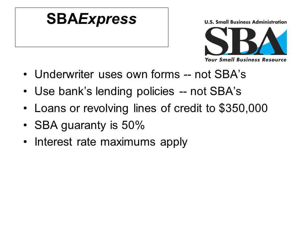 Financial Assistance SBAExpress Underwriter uses own forms -- not SBA's Use bank's lending policies -- not SBA's Loans or revolving lines of credit to