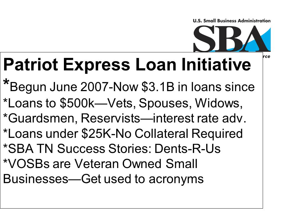 Patriot Express Loan Initiative * Begun June 2007-Now $3.1B in loans since *Loans to $500k—Vets, Spouses, Widows, *Guardsmen, Reservists—interest rate