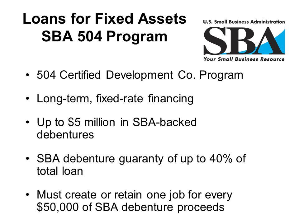 504 Certified Development Co. Program Long-term, fixed-rate financing Up to $5 million in SBA-backed debentures SBA debenture guaranty of up to 40% of