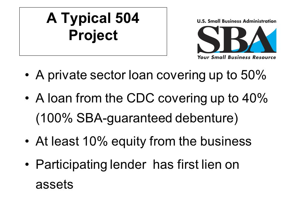 A Typical 504 Project A private sector loan covering up to 50% A loan from the CDC covering up to 40% (100% SBA-guaranteed debenture) At least 10% equ