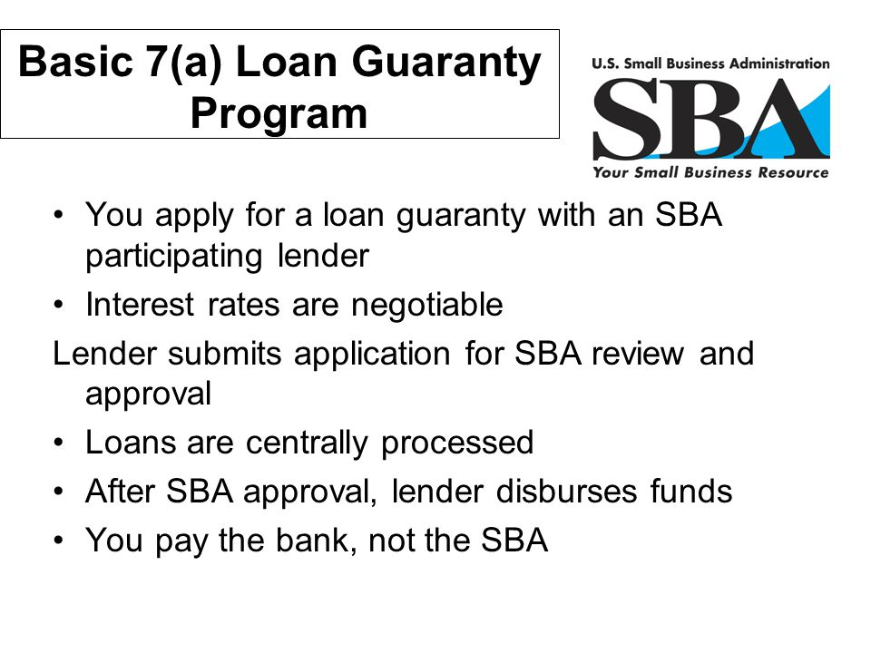 Financial Assistance Basic 7(a) Loan Guaranty Program You apply for a loan guaranty with an SBA participating lender Interest rates are negotiable Len