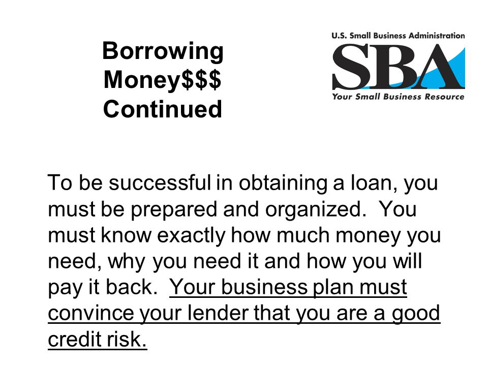 To be successful in obtaining a loan, you must be prepared and organized. You must know exactly how much money you need, why you need it and how you w
