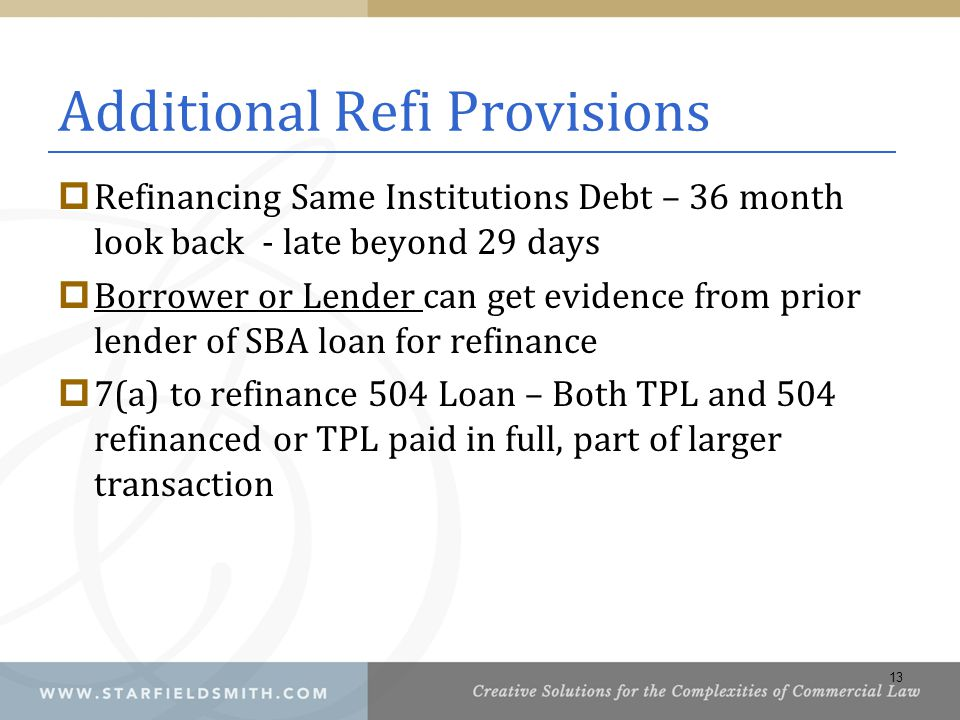 Additional Refi Provisions  Refinancing Same Institutions Debt – 36 month look back - late beyond 29 days  Borrower or Lender can get evidence from prior lender of SBA loan for refinance  7(a) to refinance 504 Loan – Both TPL and 504 refinanced or TPL paid in full, part of larger transaction 13