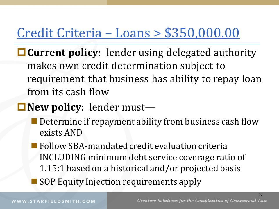 Credit Criteria – Loans > $350,000.00  Current policy: lender using delegated authority makes own credit determination subject to requirement that business has ability to repay loan from its cash flow  New policy: lender must— Determine if repayment ability from business cash flow exists AND Follow SBA-mandated credit evaluation criteria INCLUDING minimum debt service coverage ratio of 1.15:1 based on a historical and/or projected basis SOP Equity Injection requirements apply 16