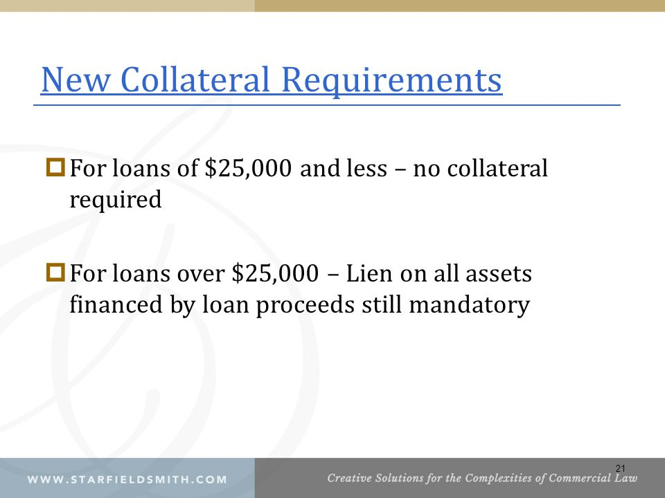 New Collateral Requirements  For loans of $25,000 and less – no collateral required  For loans over $25,000 – Lien on all assets financed by loan proceeds still mandatory 21