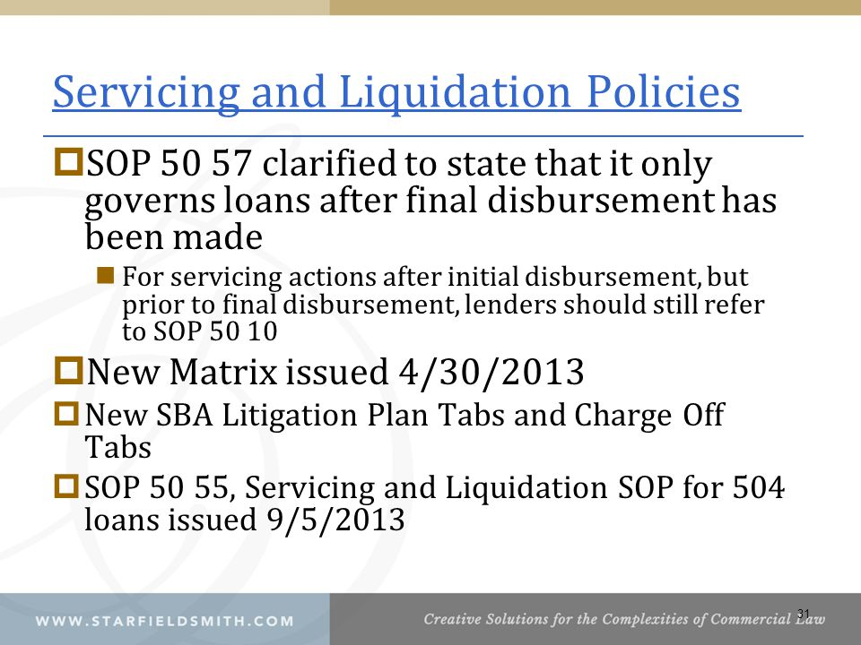 Servicing and Liquidation Policies  SOP 50 57 clarified to state that it only governs loans after final disbursement has been made For servicing actions after initial disbursement, but prior to final disbursement, lenders should still refer to SOP 50 10  New Matrix issued 4/30/2013  New SBA Litigation Plan Tabs and Charge Off Tabs  SOP 50 55, Servicing and Liquidation SOP for 504 loans issued 9/5/2013 31