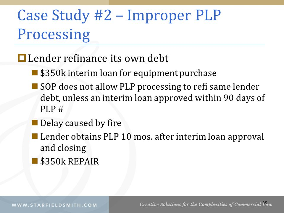 Case Study #2 – Improper PLP Processing  Lender refinance its own debt $350k interim loan for equipment purchase SOP does not allow PLP processing to refi same lender debt, unless an interim loan approved within 90 days of PLP # Delay caused by fire Lender obtains PLP 10 mos.