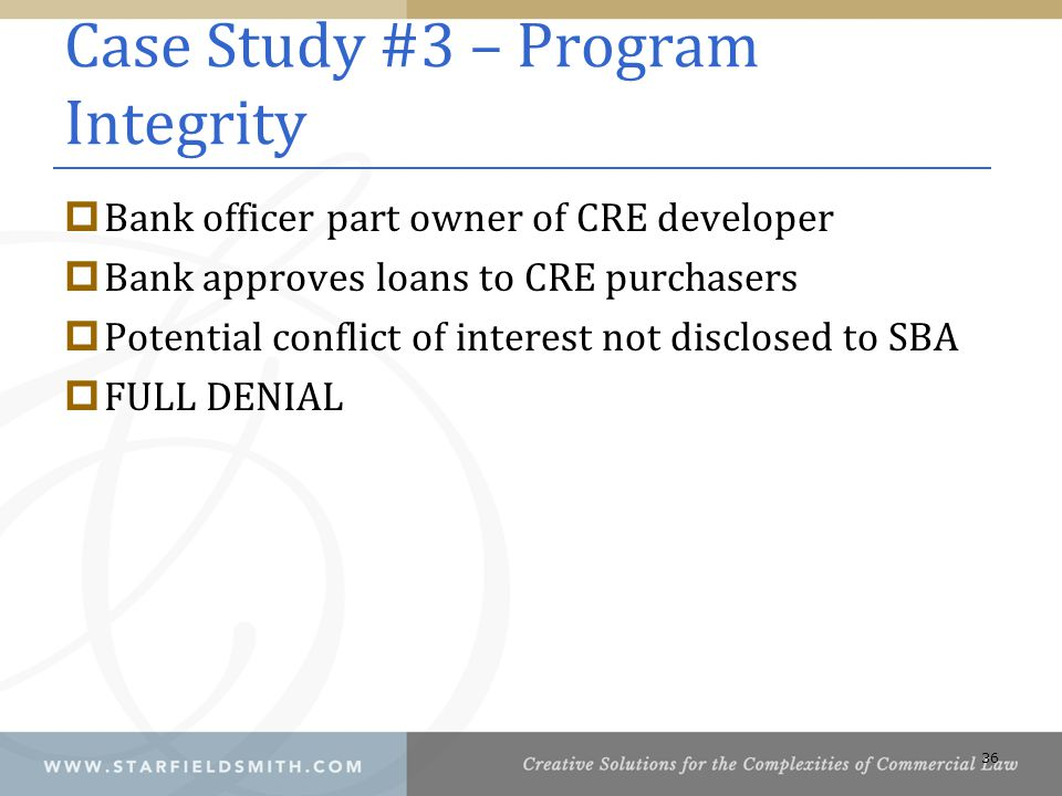 Case Study #3 – Program Integrity  Bank officer part owner of CRE developer  Bank approves loans to CRE purchasers  Potential conflict of interest not disclosed to SBA  FULL DENIAL 36